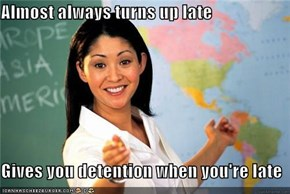 Almost always turns up late  Gives you detention when you're late