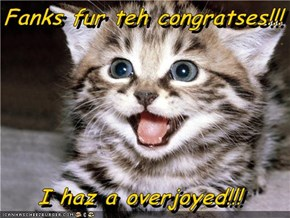 Fanks fur teh congratses!!!  I haz a overjoyed!!!