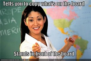 Tells you to copy what's on the board  Stands in front of the board