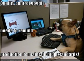 Quality control goggie needs to remind production to maintain high standards!