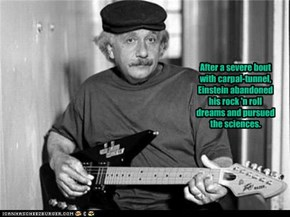 After a severe boutwith carpal-tunnel,Einstein abandonedhis rock 'n rolldreams and pursued the sciences.