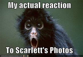 My actual reaction  To Scarlett's Photos
