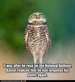 It was after he rose for the National Anthem, Baxter realized that he had forgotten his pants again.