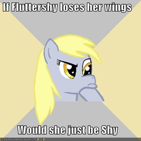 If Fluttershy loses her wings  Would she just be Shy