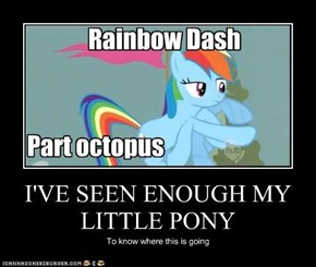 I'VE SEEN ENOUGH MY LITTLE PONY
