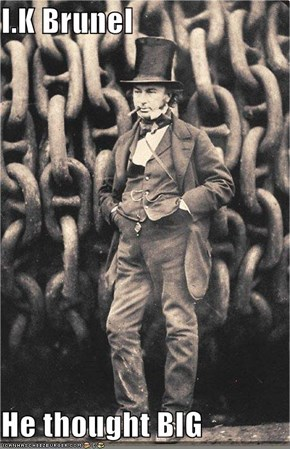 I.K Brunel  He thought BIG