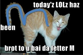 today'z LOLz haz  been brot to u bai da letter M