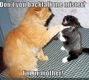 Don't you backtalk me mister!  I'm ur mother!