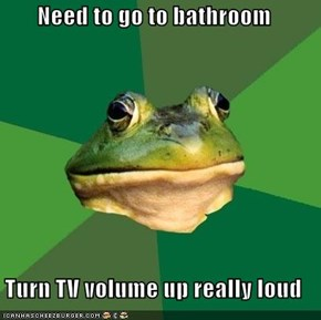 Need to go to bathroom  Turn TV volume up really loud