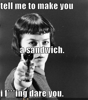 tell me to make you  a sandwich. i f***ing dare you.