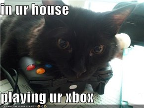 in ur house  playing ur xbox