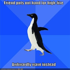 Friend puts out hand for high-five  Awkwardly wave instead
