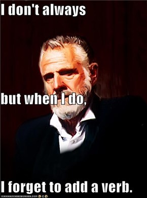 I don't always but when I do, I forget to add a verb.