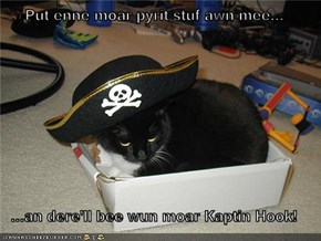 Put enne moar pyrit stuf awn mee...  ...an dere'll bee wun moar Kaptin Hook!