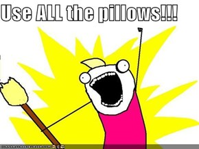 Use ALL the pillows!!!