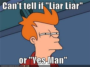 "Can't tell if ""Liar Liar""  or ""Yes Man"""