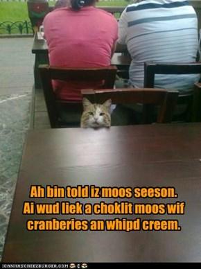 Ah bin told iz moos seeson.  Ai wud liek a choklit moos wif cranberies an whipd creem.