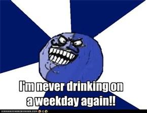 I'm never drinking ona weekday again!!