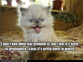 I don't kno whut hur problim is, but I bet it's hard to pronounce...caus it's pritty hard to watch