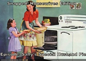 Snapped! Housewives Edition  Episode: Sally's Special Husband Pie