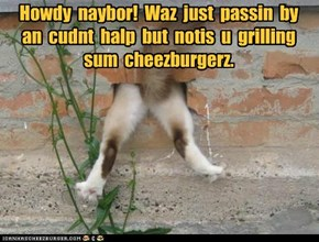 Howdy  naybor!  Waz  just  passin  by  an  cudnt  halp  but  notis  u  grilling  sum  cheezburgerz.