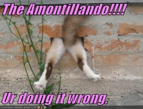 The Amontillando!!!!  Ur doing it wrong.