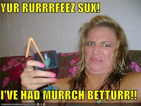 YUR RURRRFEEZ SUX!  I'VE HAD MURRCH BETTURR!!
