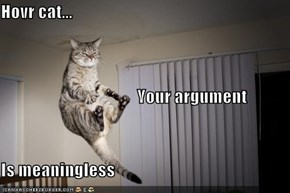 Hovr cat...                                         Your argument Is meaningless