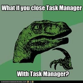 What if you close Task Manager
