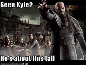 Seen Kyle?  He's about this tall