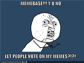 MEMEBASE!!! Y U NO  LET PEOPLE VOTE ON MY MEMES?!?!