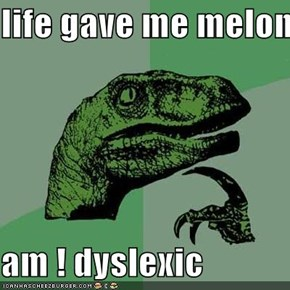 life gave me melons  am ! dyslexic