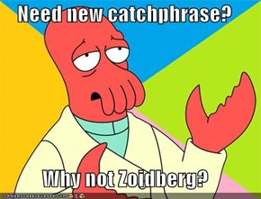 Need new catchphrase?  Why not Zoidberg?