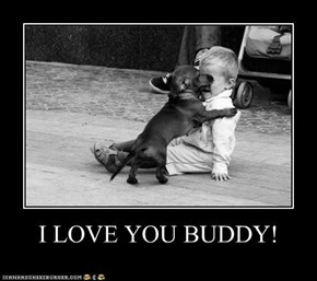 I LOVE YOU BUDDY!