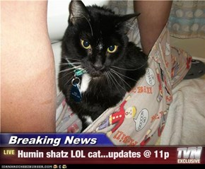 Breaking News - Humin shatz LOL cat...updates @ 11p