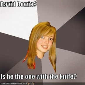 David Bowie?  Is he the one with the knife?