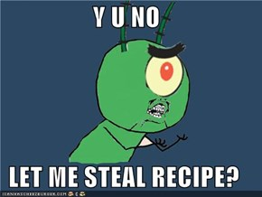 Y U NO   LET ME STEAL RECIPE?