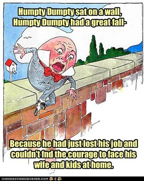 Humpty Dumpty sat on a wall, Humpty Dumpty had a great fall-