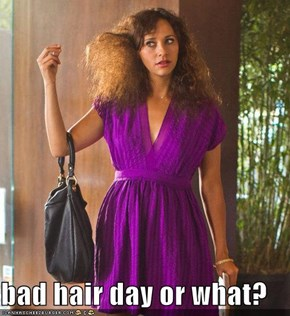 bad hair day or what?