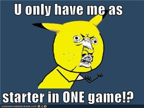 U only have me as  starter in ONE game!?