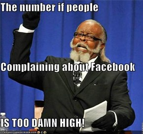 The number if people Complaining about Facebook IS TOO DAMN HIGH!
