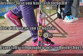 Just because you have a skateboard, does NOT mean you're boyish. Especially with purple pants and pink shoes.