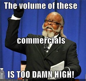 The volume of these commercials IS TOO DAMN HIGH!