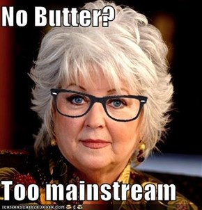 No Butter?  Too mainstream