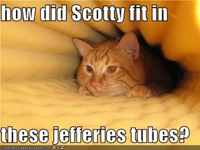 how did Scotty fit in  these jefferies tubes?