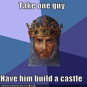 Take one guy  Have him build a castle
