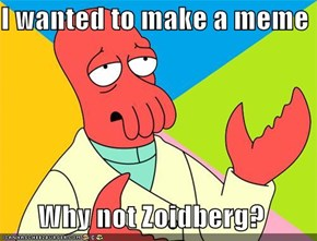 I wanted to make a meme  Why not Zoidberg?
