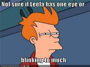 Not sure if Leela has one eye or  blinking to much