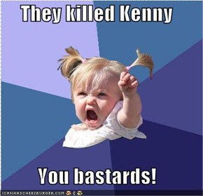 They killed Kenny   You bastards!