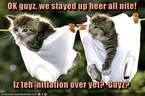 OK guyz, we stayed up heer all nite!    Iz teh 'nitiation over yet?  Guyz?